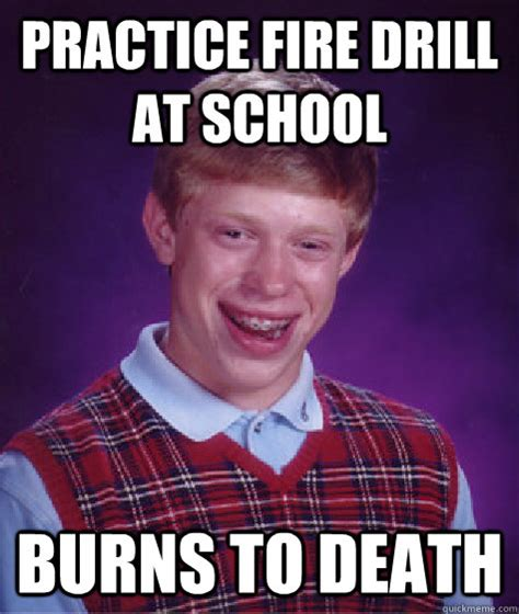 Fire Drill Meme - practice fire drill at school burns to death bad luck brian quickmeme