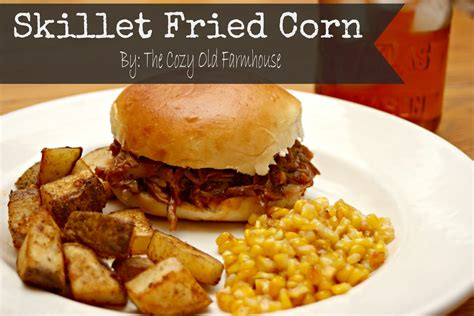 skillet corn the cozy old quot farmhouse quot skillet fried corn