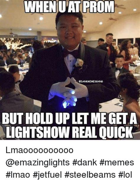 Prom Memes - whenuat prom butholdupletmegeta lightshow real quick lmaoooooooooo dank memes lmao jetfuel