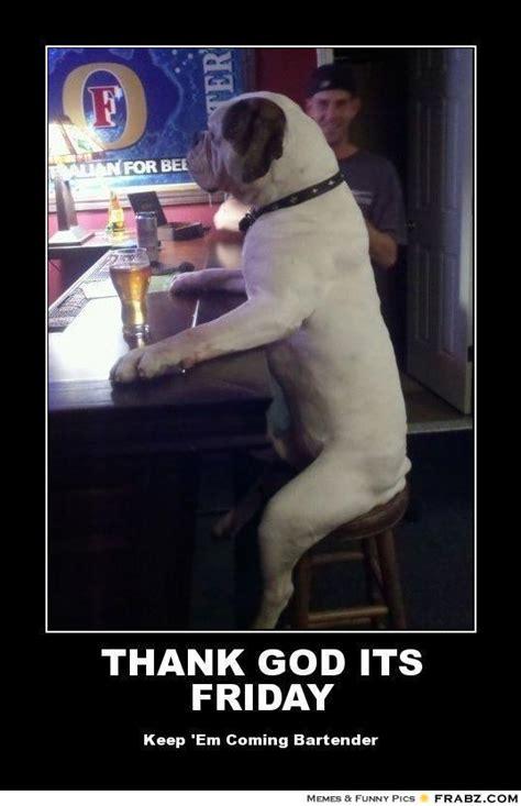 Thank God Its Friday Memes - thank god its friday dog at the bar meme generator posterizer
