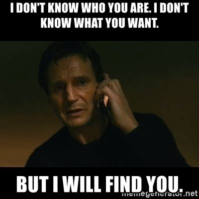 I Don T Know Meme - i don t know who you are i don t know what you want but i will find you liam neeson taken
