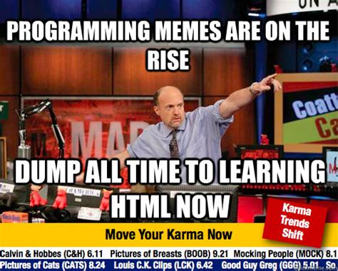 Programming Memes - programming memes are on the rise dump all time to learning html now mad karma with jim cramer
