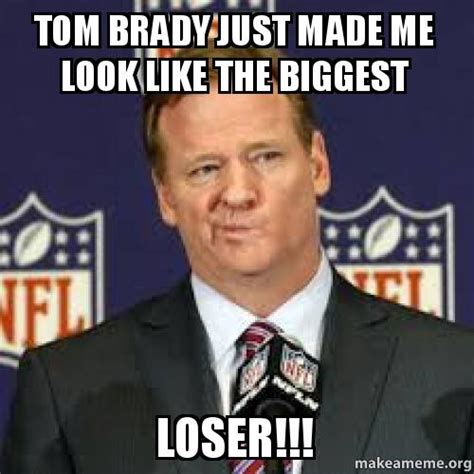 Made Meme - tom brady just made me look like the biggest loser make a meme