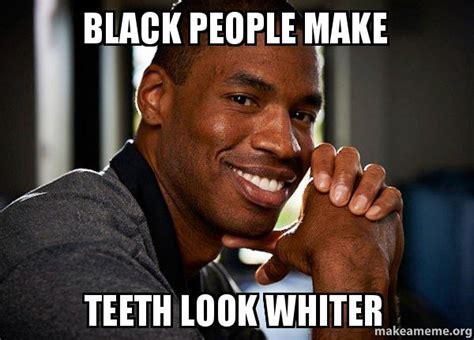 Memes About Black People - black people make teeth look whiter make a meme