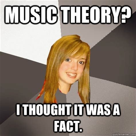 Music Theory Memes - music theory i thought it was a fact musically oblivious 8th grader quickmeme