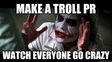 Make A Troll Pr Watch Everyone Go Crazy Joker Mind Loss Quickmeme