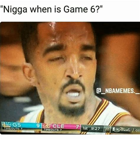 Game 6 Memes - nigga when is game 6 a nbamemes gs cle 1st 927 h20 timeout 7 atol gs meme on sizzle