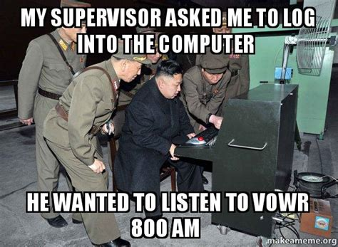 Supervisor Meme - my supervisor asked me to log into the computer he wanted to listen to vowr 800 am north korea