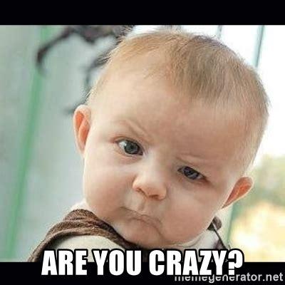 You So Crazy Meme - are you crazy meme