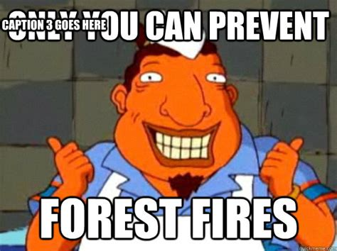 Only You Can Prevent Forest Fires Meme - only you can prevent forest fires caption 3 goes here bad advice tito quickmeme