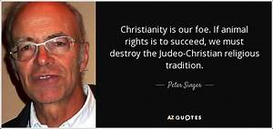 Peter Singer quote: Christianity is our foe. If animal ...