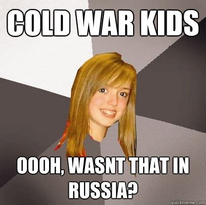 Cold War Memes - cold war kids oooh wasnt that in russia musically oblivious 8th grader quickmeme