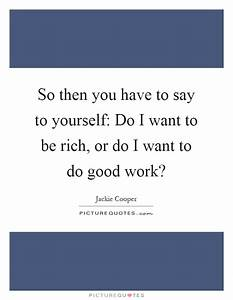 So then you have to say to yourself: Do I want to be rich ...
