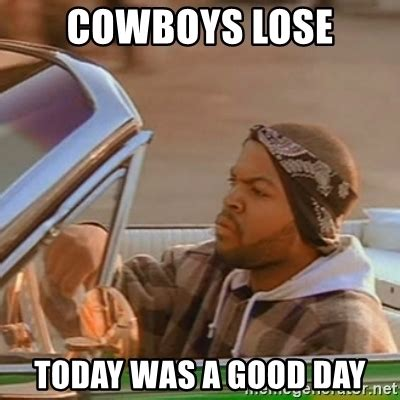 Today Was A Good Day Meme - cowboys lose today was a good day good day ice cube meme generator