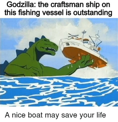 Nice Boat Meme - godzilla the craftsman ship on this fishing vessel is outstanding a nice boat may save your life