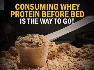 Consuming Whey Protein Before Bed Is The Way To Go