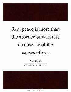 Real peace is more than the absence of war; it is an ...