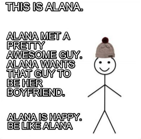 Alana Meme - meme creator this is alana alana met a pretty awesome guy alana wants that guy to be her bo