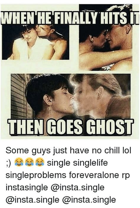 Single Guys Meme - iwhenhefinally hits it then goes ghost some guys just have no chill lol single singlelife