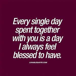 Every single day spent together with you is a day I always ...