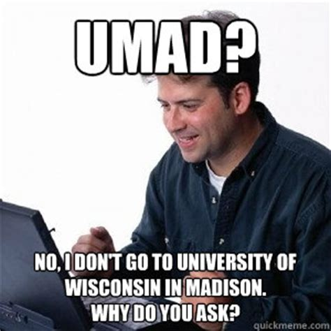 Madison Meme - umad no i don t go to university of wisconsin in madison why do you ask lonely computer