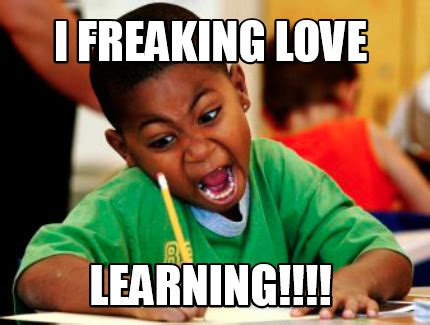 Learning Meme - meme creator i freaking love learning meme generator at memecreator org