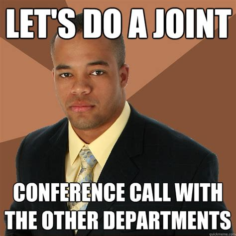 Conference Call Meme - let s do a joint conference call with the other departments successful black man quickmeme