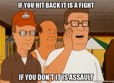 I Hit It First Meme - if you hit back it is a fight if you don t it is assault make a meme