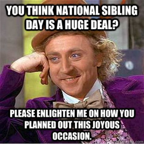 Sibling Memes - you think national sibling day is a huge deal please enlighten me on how you planned out this