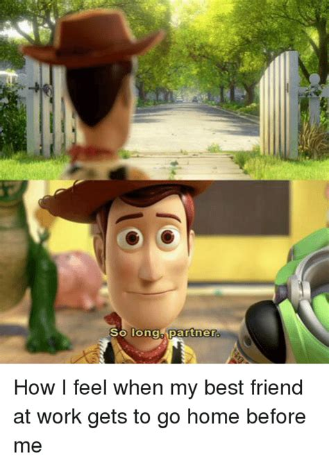 Work Friends Meme - so long partner how i feel when my best friend at work gets to go home before me best friend