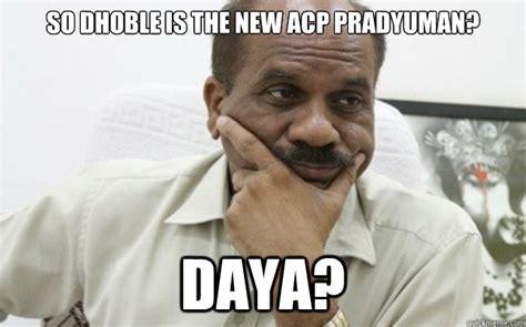 Acp Pradyuman Meme - so dhoble is the new acp pradyuman daya dhoble quickmeme