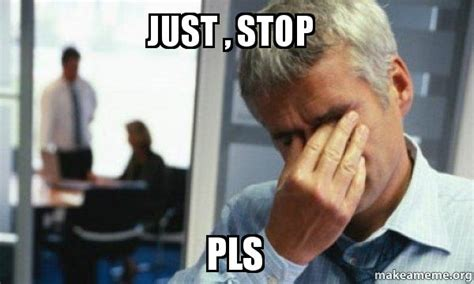 Just Stop Meme - just stop pls male first world problems make a meme