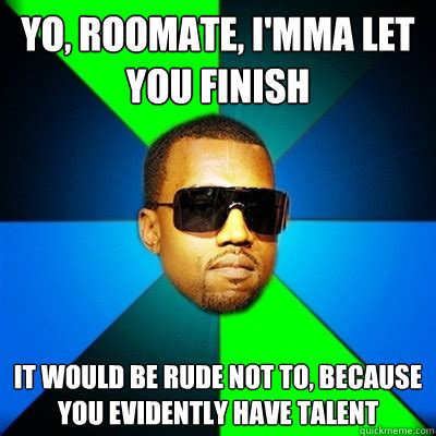 Rude Memes 18 - yo roomate i mma let you finish it would be rude not to because you evidently have talent