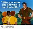 Now You Know and Knowing Is Half the Battle Gi Joe Memes ...