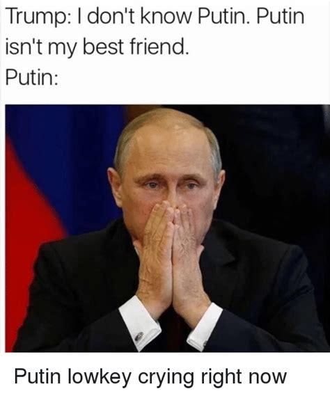 Meme Putin - trump don t know putin putin isn t my best friend putin putin lowkey crying right now best