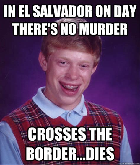 Funny Salvadorian Memes - in el salvador on day there s no murder crosses the border dies misc quickmeme