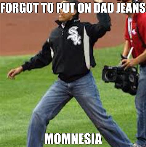 Jeans Meme - forgot to put on dad jeans momnesia mom jeans quickmeme