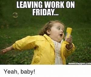LEAVING WORK ON FRIDAY Memes Happen Com Yeah Baby! | Dank ...
