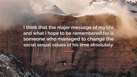 """Hugh Hefner Quote: """"I think that the major message of my ..."""