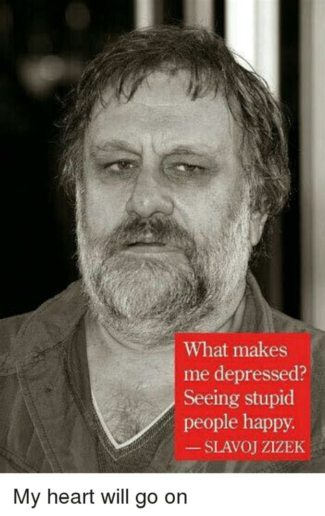 My Heart Will Go On Meme - what makes me depressed seeing stupid people happy slavoj zizek my heart will go on meme on