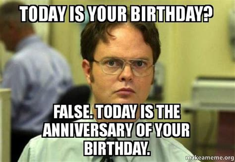 False Quotes Meme - today is your birthday false today is the anniversary of your birthday schrute facts