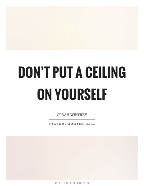 Don't Put A Ceiling On Yourself  Picture Quotes