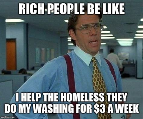 Rich People Meme - that would be great meme imgflip