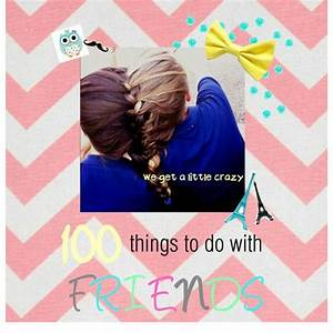 100 Things To Do With Friends Hannah This List Was Made