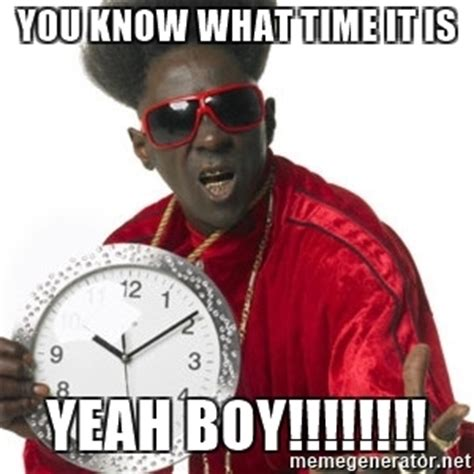 You Know It Meme - you know what time it is yeah boy flavor flav clock meme generator