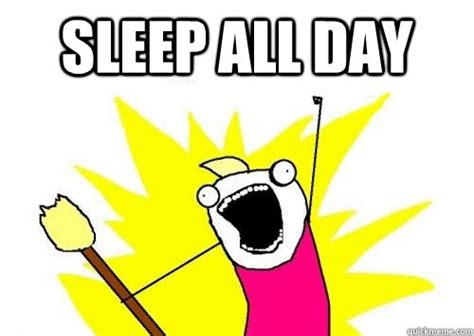 All Day Meme - sleep all day memes quickmeme