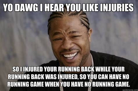 Injury Meme - yo dawg i hear you like injuries so i injured your running back while your running back was