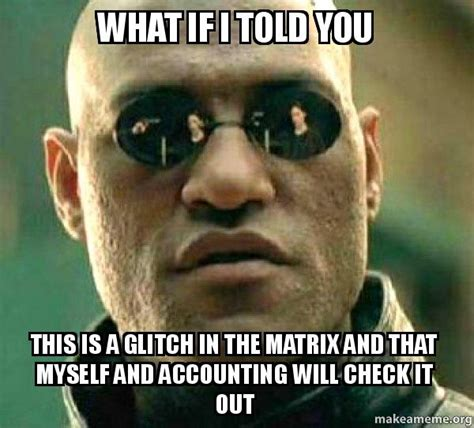 Morpheus Meme Generator - what if i told you this is a glitch in the matrix and that myself and accounting will check it