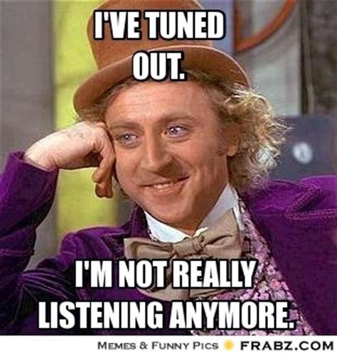 Not Listening Meme - i ve tuned out willy wonka meme generator captionator
