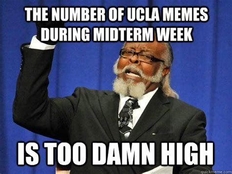 Midterm Memes - the number of ucla memes during midterm week is too damn high i am too damn high quickmeme